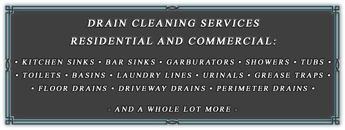 Kitchen Sinks, Bar Sinks, Showers, Tubs, Toilets, Basins, Laundry Lines, Urinals, Grease Traps, Floor Drains, Driveway Drains, Perimeter Drains, And a whole lot more.
