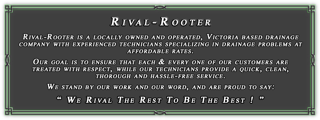 Rival-Rooter is a locally owned and operated Victoria based company with experianced technicians, that specializes in drainage problems at affordable rates.