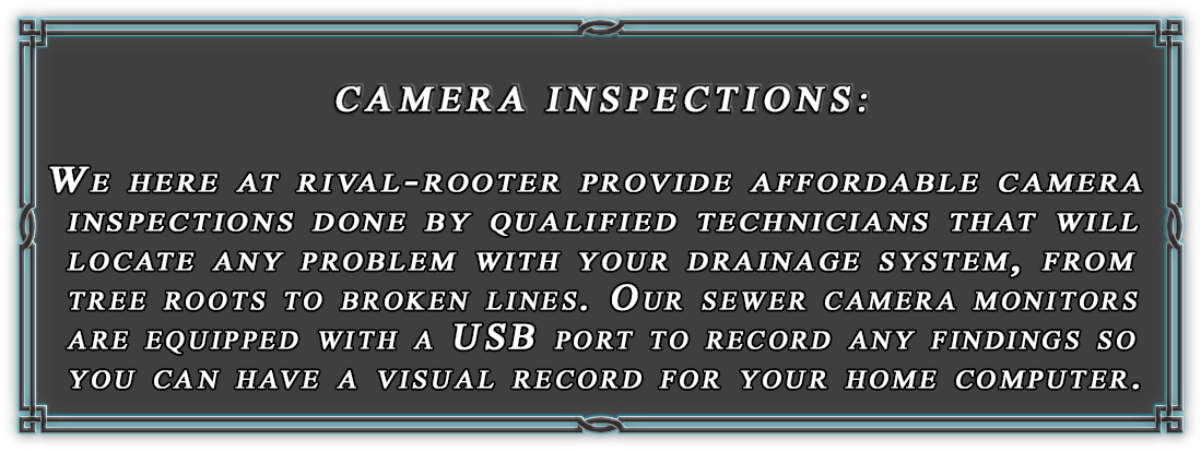 Rival-Rooter also offers affordable Camera Inspections done by qualified technicians.