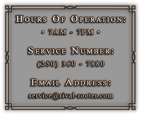 Hours: 7am-7pm, Phone: 250 360 7880, Email: service@rival-rooter.com